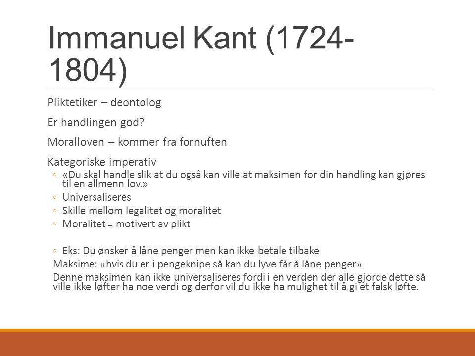 Immanuel Kant (1724- 1804) Pliktetiker – deontolog Er handlingen god? Moralloven – kommer fra fornuften Kategoriske imperativ ◦«Du skal handle slik at