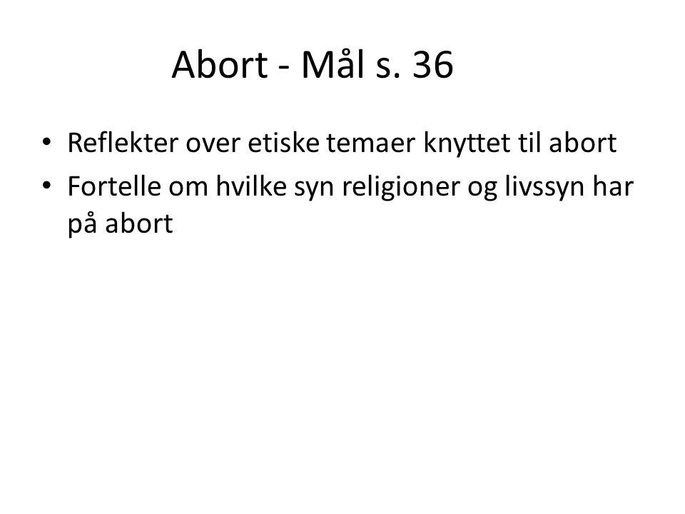 Abort - Mål s. 36 • Reflekter over etiske temaer knyttet til abort • Fortelle om hvilke syn religioner og livssyn har på abort