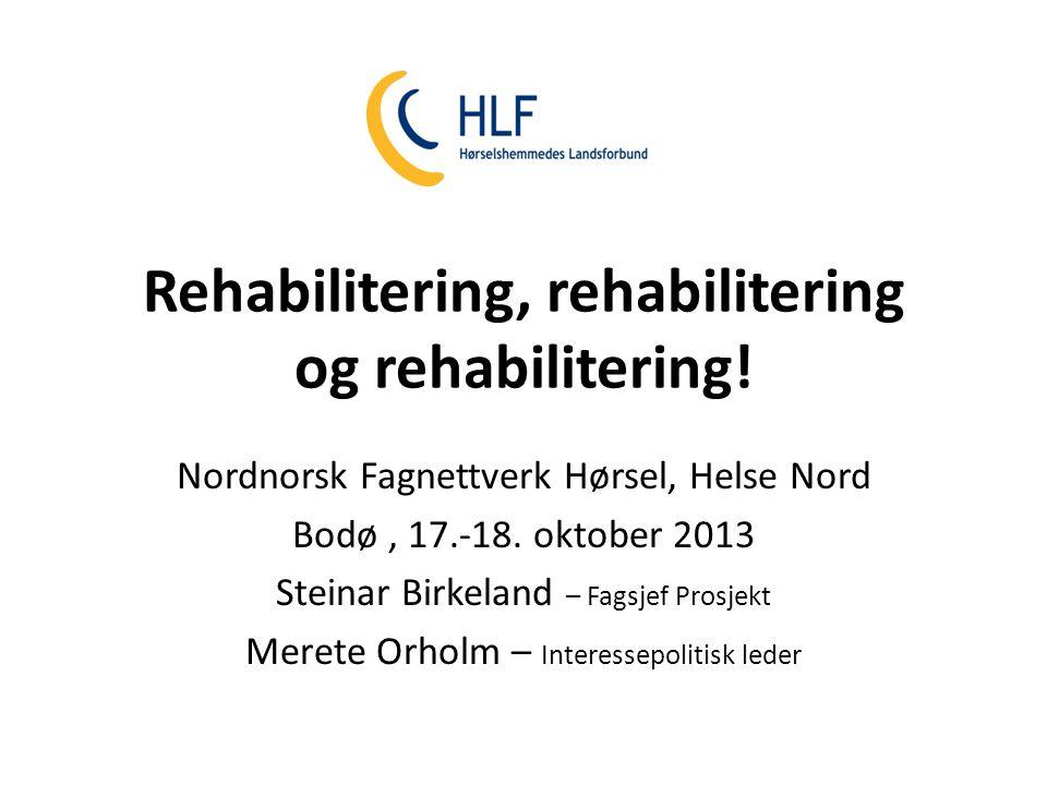 Rehabilitering, rehabilitering og rehabilitering! Nordnorsk Fagnettverk Hørsel, Helse Nord Bodø, 17.-18. oktober 2013 Steinar Birkeland – Fagsjef Pros