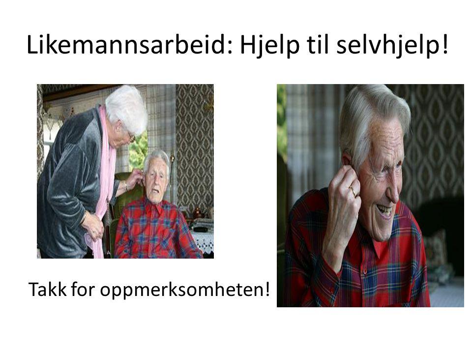 Likemannsarbeid: Hjelp til selvhjelp! Takk for oppmerksomheten!