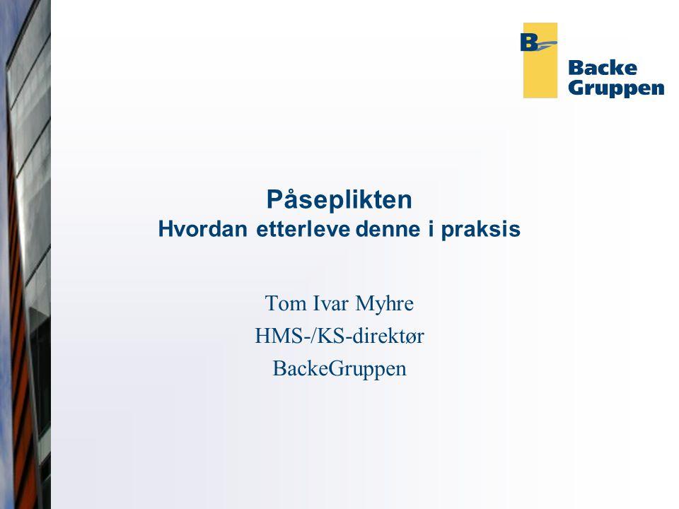 Påseplikten Hvordan etterleve denne i praksis Tom Ivar Myhre HMS-/KS-direktør BackeGruppen