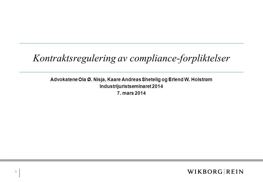 1 Kontraktsregulering av compliance-forpliktelser Advokatene Ola Ø. Nisja, Kaare Andreas Shetelig og Erlend W. Holstrøm Industrijuristseminaret 2014 7