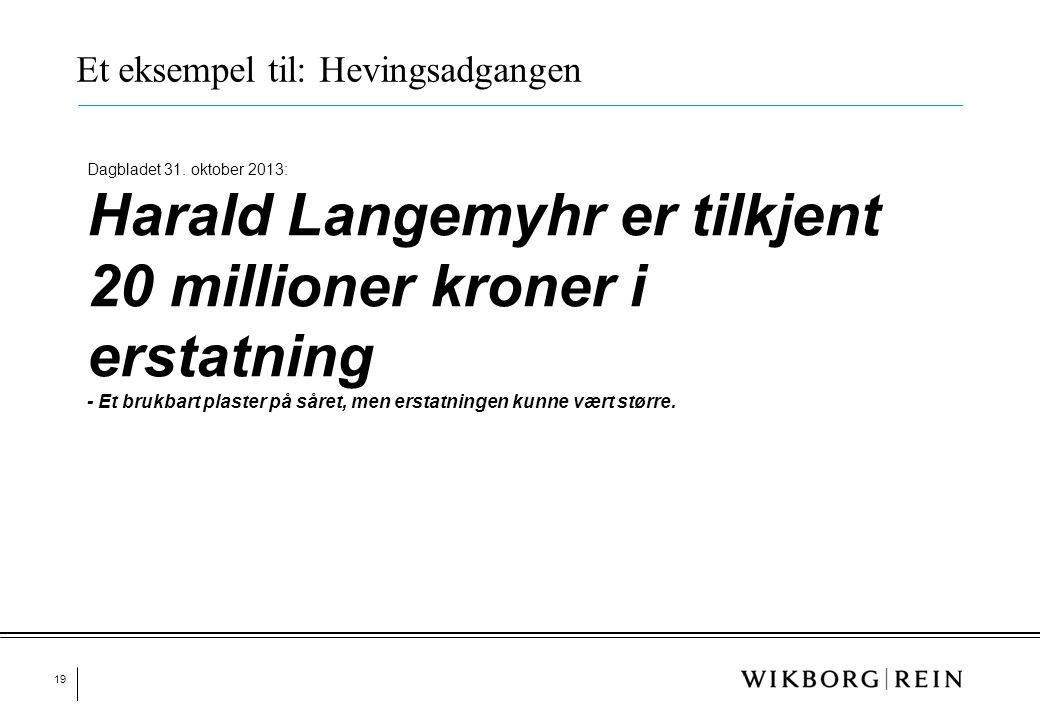 19 Et eksempel til: Hevingsadgangen Dagbladet 31. oktober 2013: Harald Langemyhr er tilkjent 20 millioner kroner i erstatning - Et brukbart plaster på