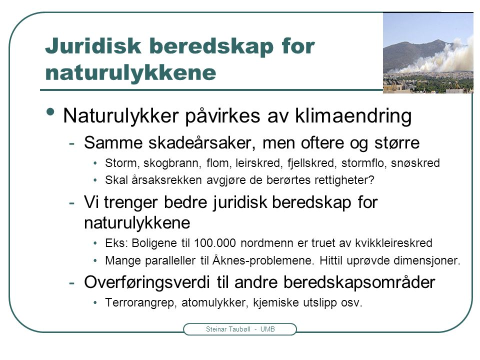 Steinar Taubøll - UMB Juridisk beredskap for naturulykkene • Naturulykker påvirkes av klimaendring -Samme skadeårsaker, men oftere og større •Storm, s