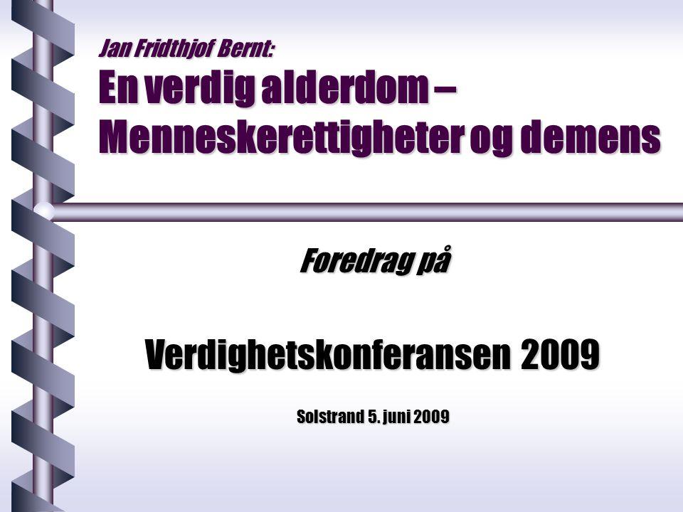 Jan Fridthjof Bernt: En verdig alderdom – Menneskerettigheter og demens Foredrag på Verdighetskonferansen 2009 Solstrand 5. juni 2009