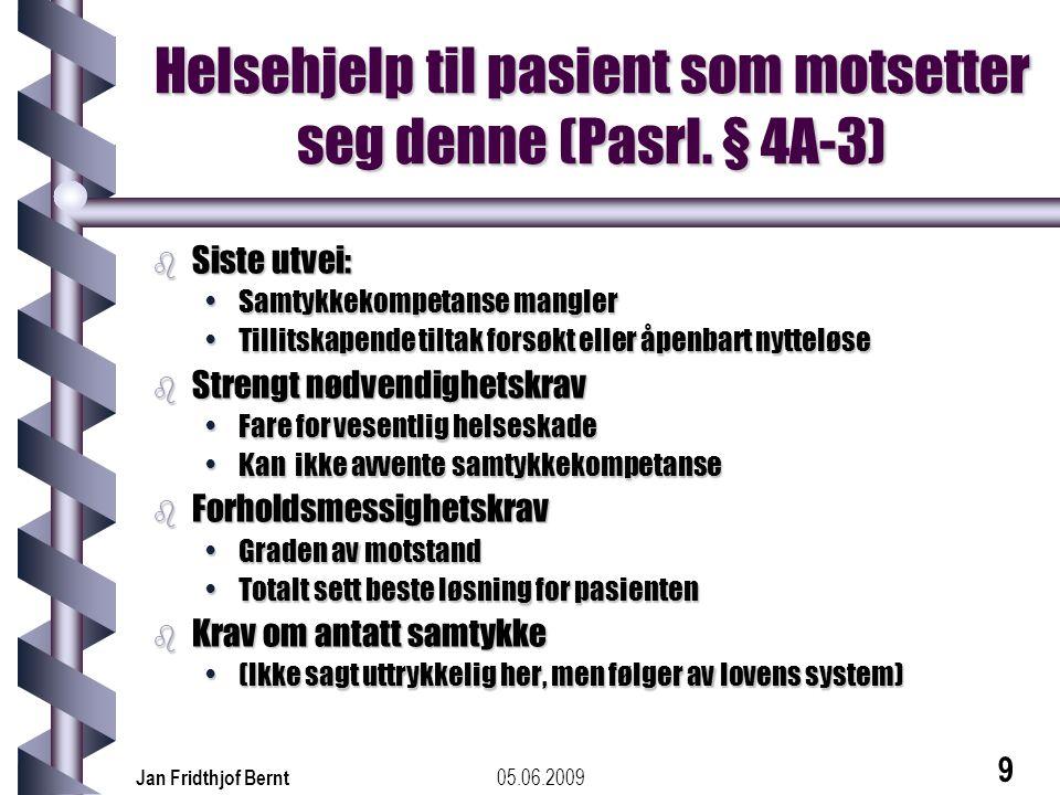 05.06.2009Jan Fridthjof Bernt 9 Helsehjelp til pasient som motsetter seg denne (Pasrl. § 4A-3) b Siste utvei: •Samtykkekompetanse mangler •Tillitskape
