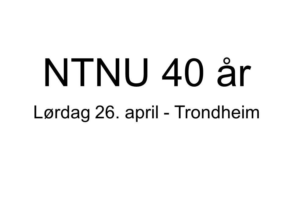 NTNU 40 år Lørdag 26. april - Trondheim