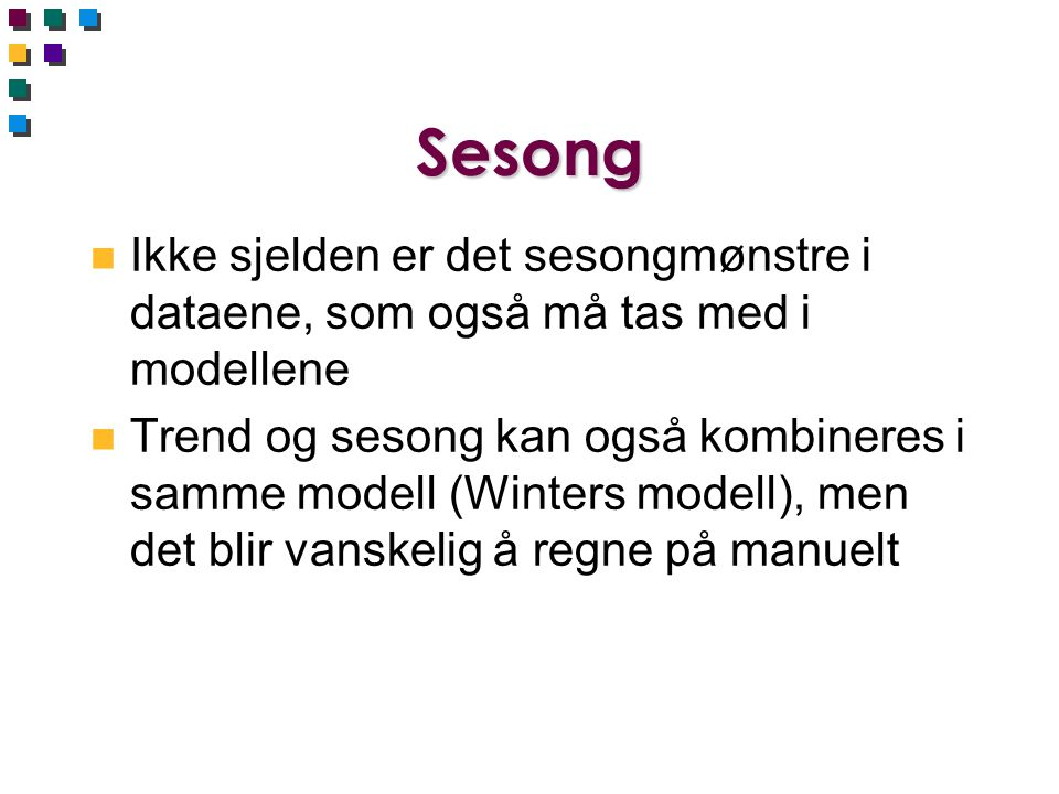 Sesong n Ikke sjelden er det sesongmønstre i dataene, som også må tas med i modellene n Trend og sesong kan også kombineres i samme modell (Winters modell), men det blir vanskelig å regne på manuelt