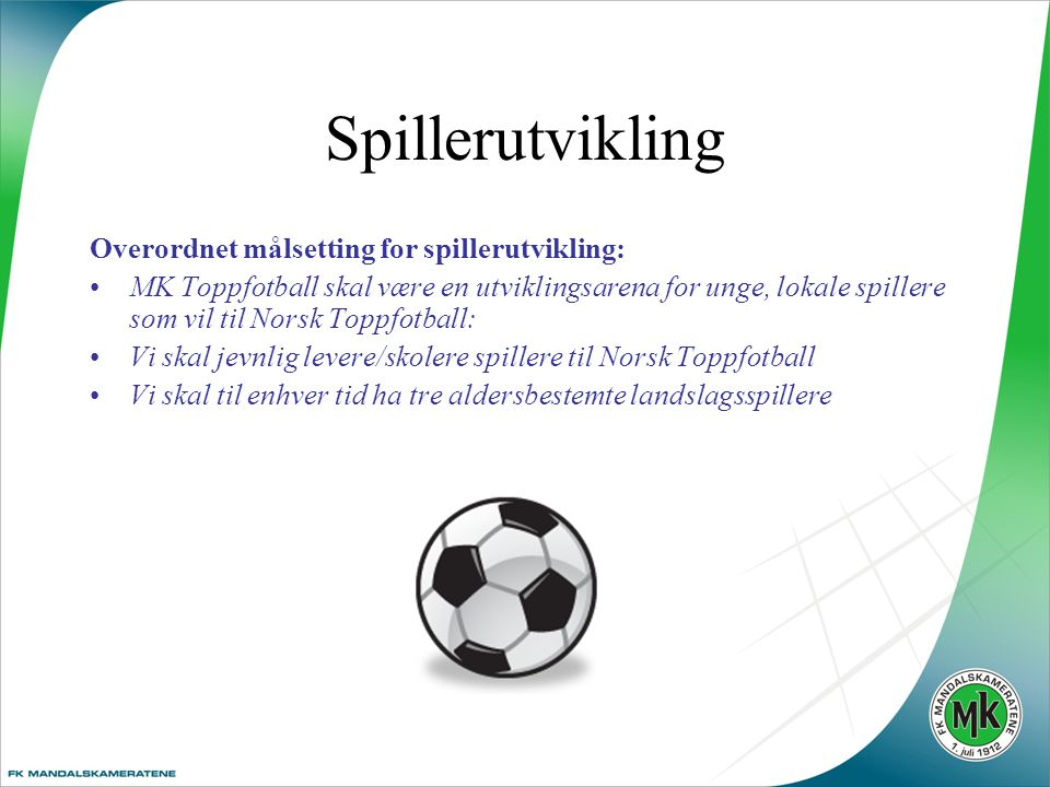 Spillerutvikling Overordnet målsetting for spillerutvikling: •MK Toppfotball skal være en utviklingsarena for unge, lokale spillere som vil til Norsk Toppfotball: •Vi skal jevnlig levere/skolere spillere til Norsk Toppfotball •Vi skal til enhver tid ha tre aldersbestemte landslagsspillere