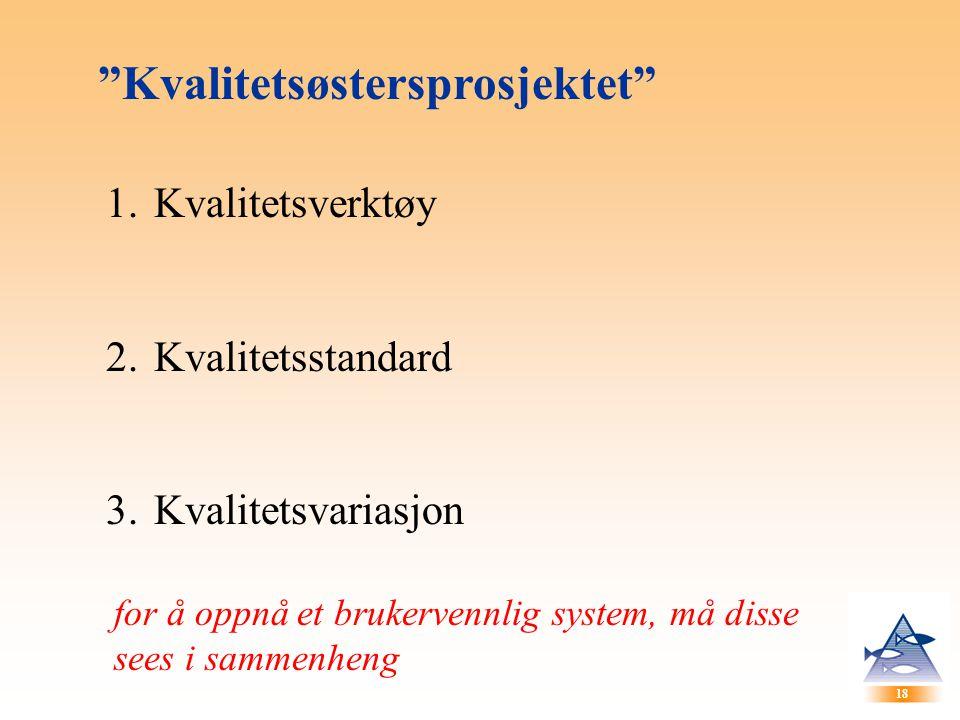 """18 """"Kvalitetsøstersprosjektet"""" 1.Kvalitetsverktøy 2.Kvalitetsstandard 3.Kvalitetsvariasjon for å oppnå et brukervennlig system, må disse sees i sammen"""