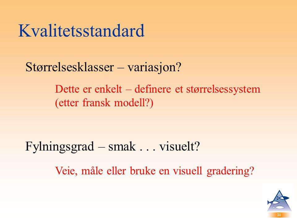 21 Kvalitetsstandard Størrelsesklasser – variasjon? Dette er enkelt – definere et størrelsessystem (etter fransk modell?) Fylningsgrad – smak... visue