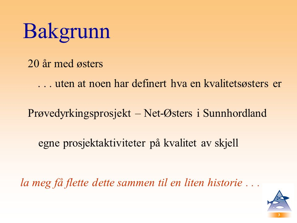 3 3 Bakgrunn 20 år med østers... uten at noen har definert hva en kvalitetsøsters er Prøvedyrkingsprosjekt – Net-Østers i Sunnhordland egne prosjektak