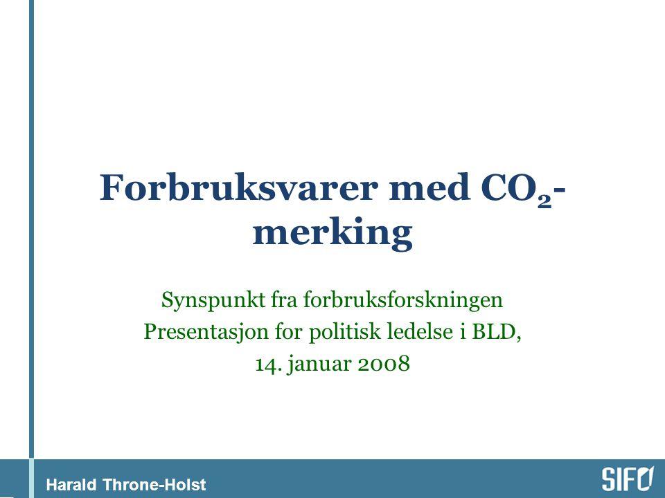 Harald Throne-Holst Forbruksvarer med CO 2 - merking Synspunkt fra forbruksforskningen Presentasjon for politisk ledelse i BLD, 14.
