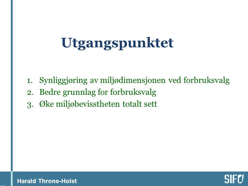Harald Throne-Holst Utgangspunktet 1.Synliggjøring av miljødimensjonen ved forbruksvalg 2.Bedre grunnlag for forbruksvalg 3.Øke miljøbevisstheten totalt sett