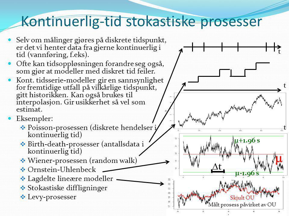 Kontinuerlig-tid stokastiske prosesser  Selv om målinger gjøres på diskrete tidspunkt, er det vi henter data fra gjerne kontinuerlig i tid (vannførin