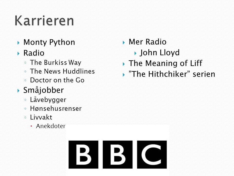  Monty Python  Radio ◦ The Burkiss Way ◦ The News Huddlines ◦ Doctor on the Go  Småjobber ◦ Låvebygger ◦ Hønsehusrenser ◦ Livvakt  Anekdoter  Mer Radio  John Lloyd  The Meaning of Liff  The Hithchiker serien