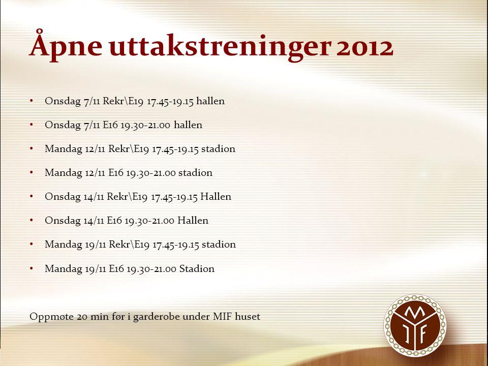 Åpne uttakstreninger 2012 • Onsdag 7/11 Rekr\E19 17.45-19.15 hallen • Onsdag 7/11 E16 19.30-21.00 hallen • Mandag 12/11 Rekr\E19 17.45-19.15 stadion • Mandag 12/11 E16 19.30-21.00 stadion • Onsdag 14/11 Rekr\E19 17.45-19.15 Hallen • Onsdag 14/11 E16 19.30-21.00 Hallen • Mandag 19/11 Rekr\E19 17.45-19.15 stadion • Mandag 19/11 E16 19.30-21.00 Stadion Oppmøte 20 min før i garderobe under MIF huset