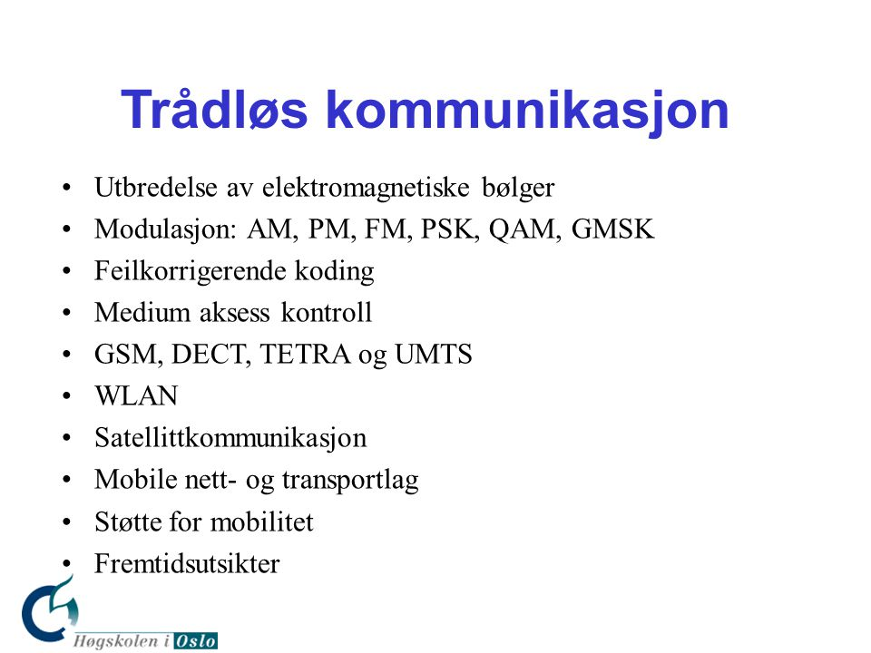 Trådløs kommunikasjon •Utbredelse av elektromagnetiske bølger •Modulasjon: AM, PM, FM, PSK, QAM, GMSK •Feilkorrigerende koding •Medium aksess kontroll