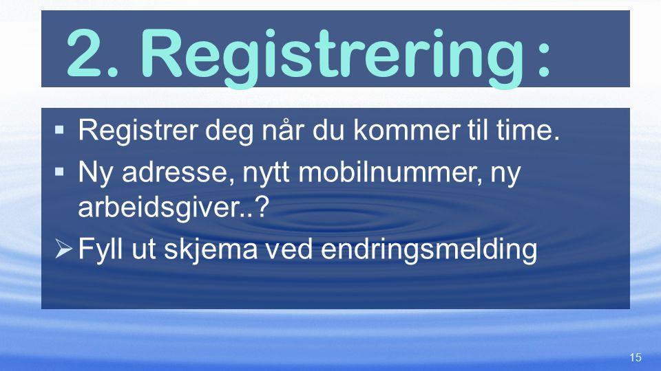 2. Registrering :  Registrer deg når du kommer til time.  Ny adresse, nytt mobilnummer, ny arbeidsgiver..?  Fyll ut skjema ved endringsmelding 15