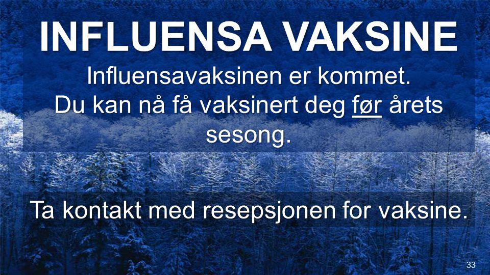 INFLUENSA VAKSINE Influensavaksinen er kommet. Du kan nå få vaksinert deg før årets sesong. Ta kontakt med resepsjonen for vaksine. 33