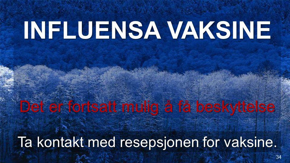 INFLUENSA VAKSINE Det er fortsatt mulig å få beskyttelse Ta kontakt med resepsjonen for vaksine. 34