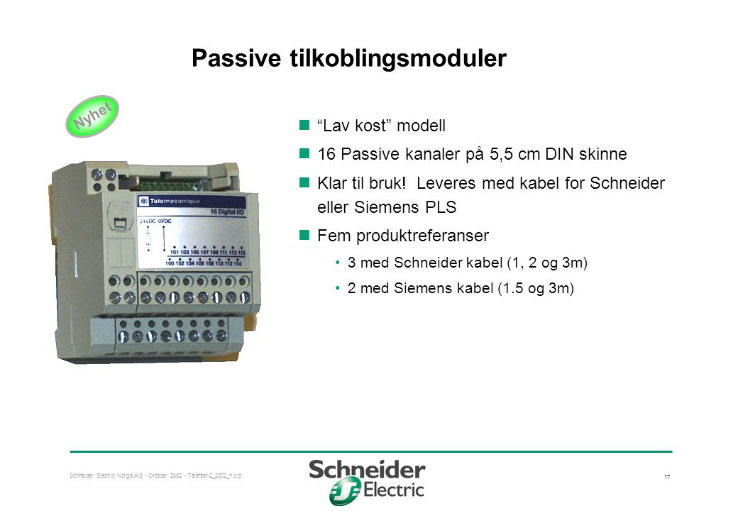 Schneider Electric Norge A/S - Oktober 2002 - Telefast-2_2002_n.ppt 17 Passive tilkoblingsmoduler  Lav kost modell  16 Passive kanaler på 5,5 cm DIN skinne  Klar til bruk.