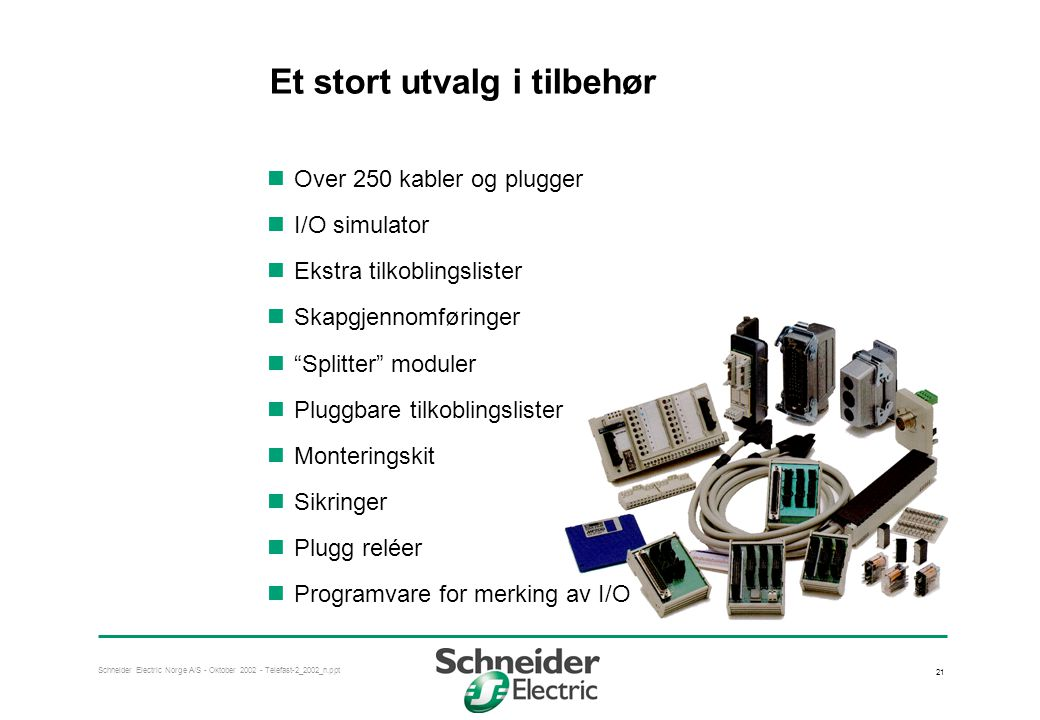 Schneider Electric Norge A/S - Oktober 2002 - Telefast-2_2002_n.ppt 21 Et stort utvalg i tilbehør  Over 250 kabler og plugger  I/O simulator  Ekstra tilkoblingslister  Skapgjennomføringer  Splitter moduler  Pluggbare tilkoblingslister  Monteringskit  Sikringer  Plugg reléer  Programvare for merking av I/O