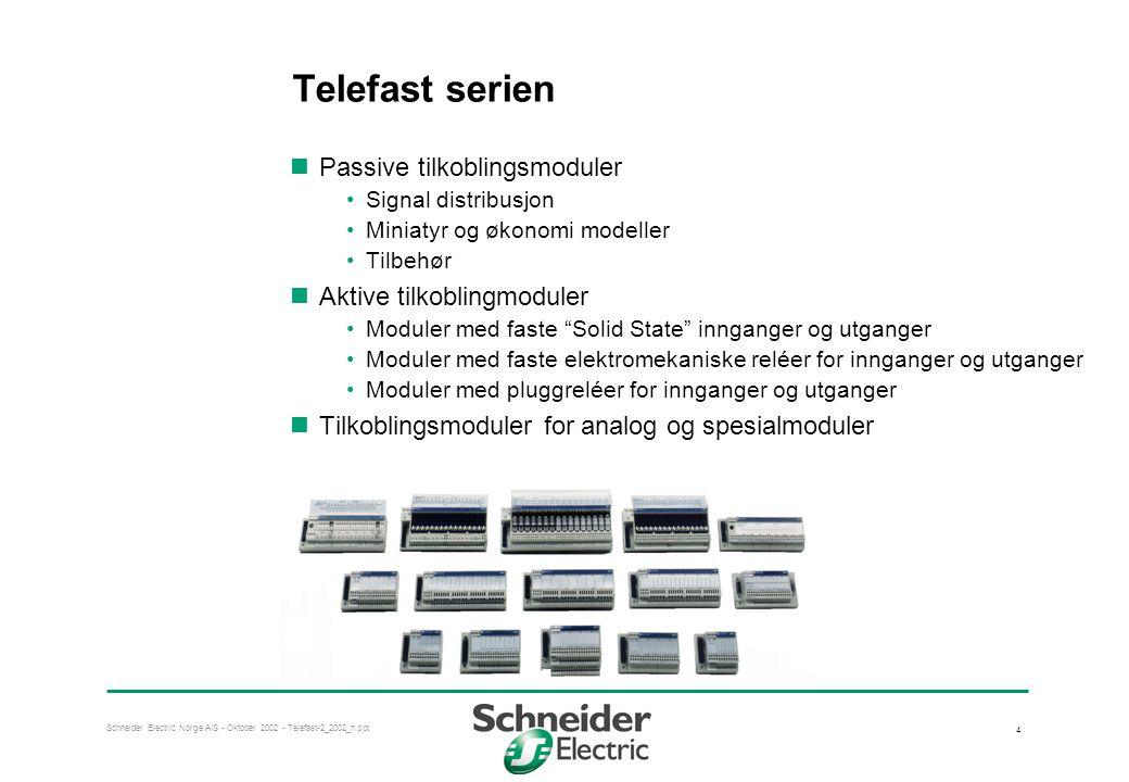 Schneider Electric Norge A/S - Oktober 2002 - Telefast-2_2002_n.ppt 4 Telefast serien  Passive tilkoblingsmoduler •Signal distribusjon •Miniatyr og økonomi modeller •Tilbehør  Aktive tilkoblingmoduler •Moduler med faste Solid State innganger og utganger •Moduler med faste elektromekaniske reléer for innganger og utganger •Moduler med pluggreléer for innganger og utganger  Tilkoblingsmoduler for analog og spesialmoduler