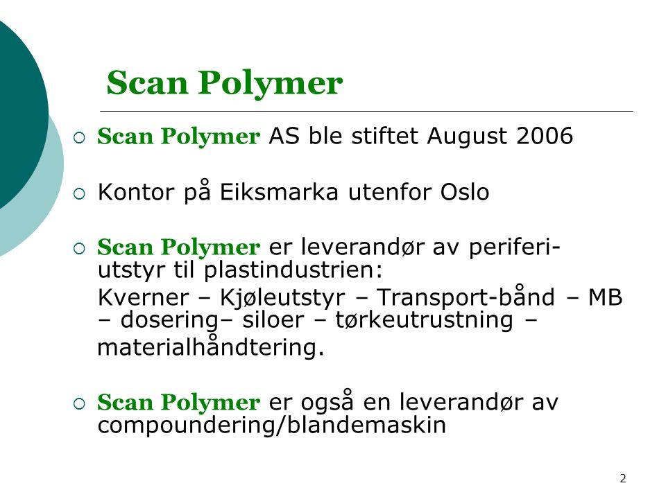2 Scan Polymer  Scan Polymer AS ble stiftet August 2006  Kontor på Eiksmarka utenfor Oslo  Scan Polymer er leverandør av periferi- utstyr til plastindustrien: Kverner – Kjøleutstyr – Transport-bånd – MB – dosering– siloer – tørkeutrustning – materialhåndtering.