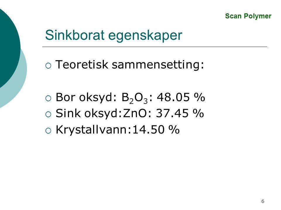 6 Sinkborat egenskaper  Teoretisk sammensetting:  Bor oksyd: B 2 O 3 : 48.05 %  Sink oksyd:ZnO: 37.45 %  Krystallvann:14.50 % Scan Polymer