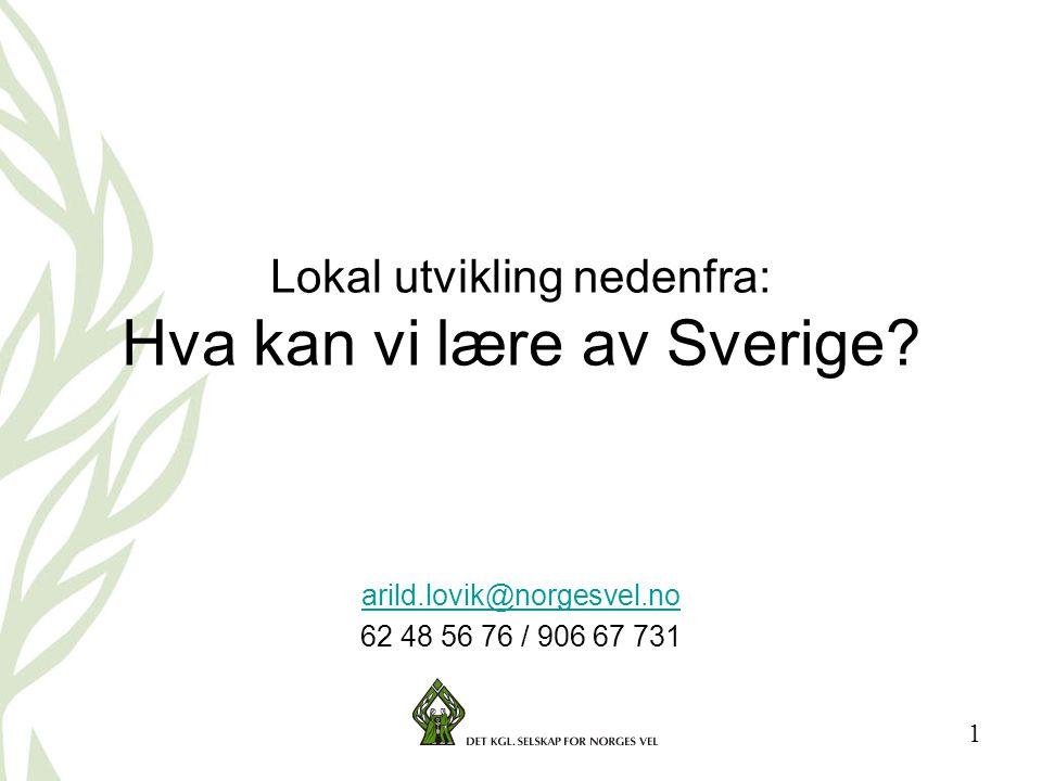 1 Lokal utvikling nedenfra: Hva kan vi lære av Sverige? arild.lovik@norgesvel.no 62 48 56 76 / 906 67 731