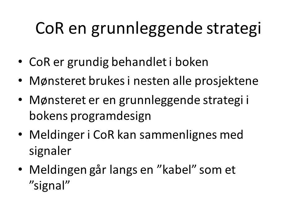 CoR en grunnleggende strategi • CoR er grundig behandlet i boken • Mønsteret brukes i nesten alle prosjektene • Mønsteret er en grunnleggende strategi i bokens programdesign • Meldinger i CoR kan sammenlignes med signaler • Meldingen går langs en kabel som et signal
