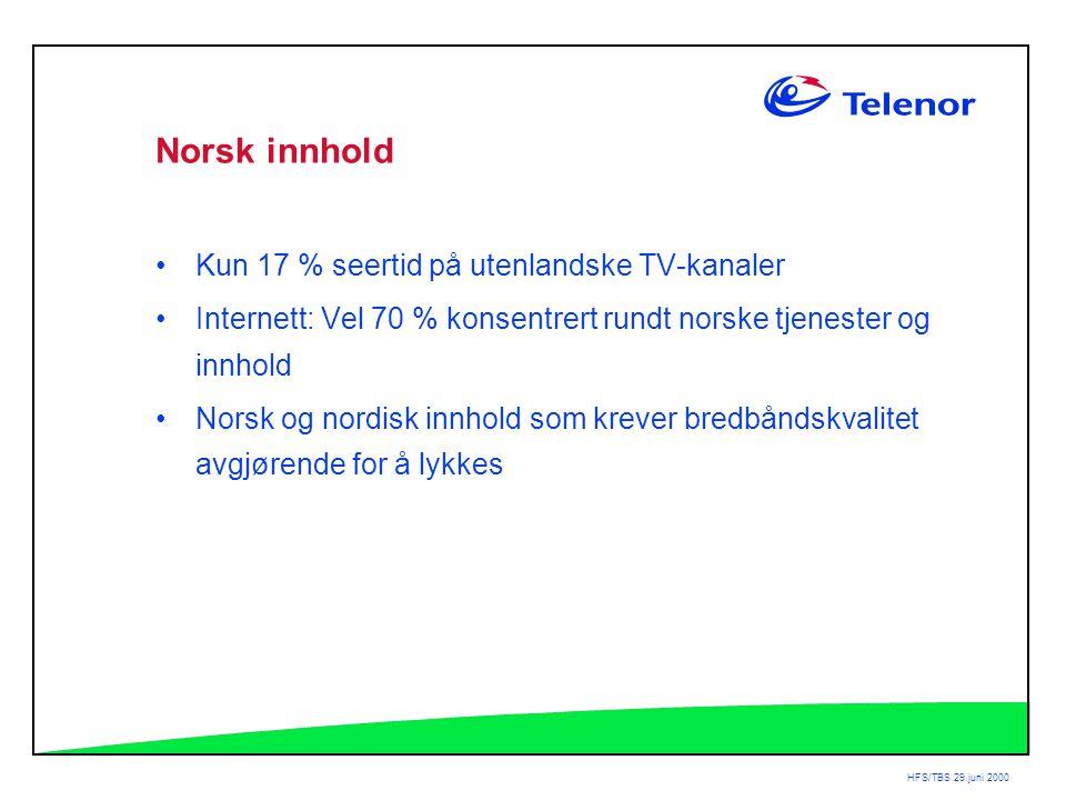 HFS/TBS 29.juni 2000 Norsk innhold •Kun 17 % seertid på utenlandske TV-kanaler •Internett: Vel 70 % konsentrert rundt norske tjenester og innhold •Norsk og nordisk innhold som krever bredbåndskvalitet avgjørende for å lykkes