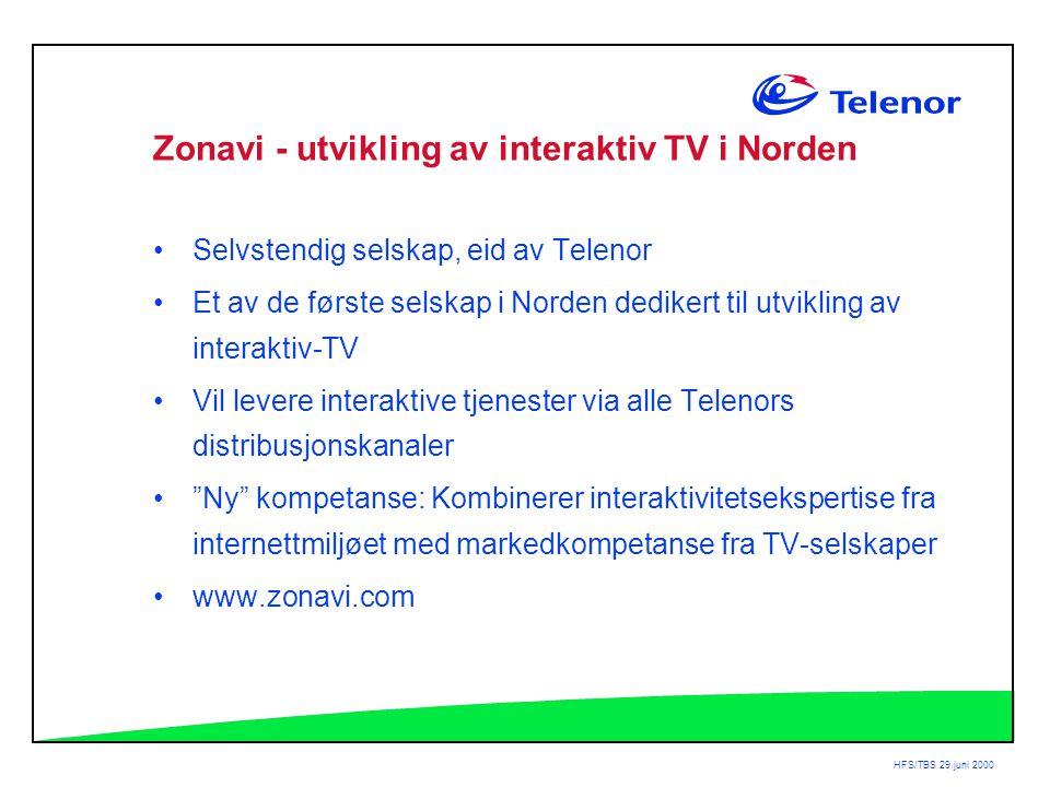 HFS/TBS 29.juni 2000 Zonavi - utvikling av interaktiv TV i Norden •Selvstendig selskap, eid av Telenor •Et av de første selskap i Norden dedikert til utvikling av interaktiv-TV •Vil levere interaktive tjenester via alle Telenors distribusjonskanaler • Ny kompetanse: Kombinerer interaktivitetsekspertise fra internettmiljøet med markedkompetanse fra TV-selskaper •www.zonavi.com