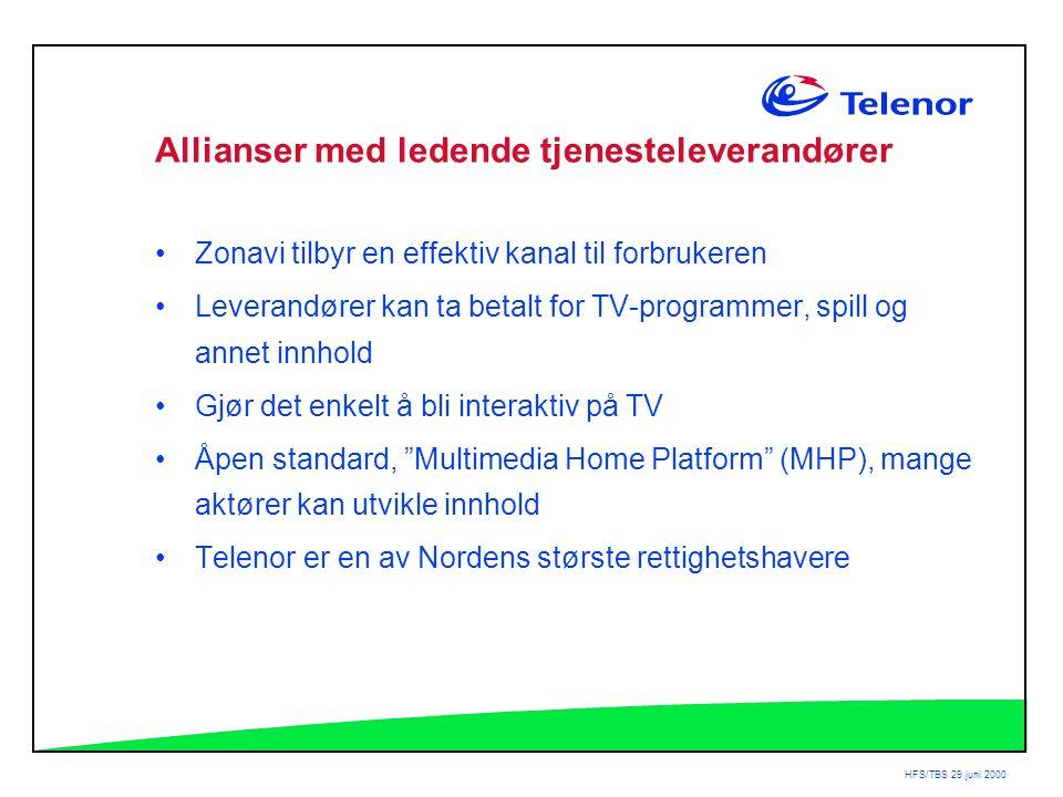 HFS/TBS 29.juni 2000 Allianser med ledende tjenesteleverandører •Zonavi tilbyr en effektiv kanal til forbrukeren •Leverandører kan ta betalt for TV-programmer, spill og annet innhold •Gjør det enkelt å bli interaktiv på TV •Åpen standard, Multimedia Home Platform (MHP), mange aktører kan utvikle innhold •Telenor er en av Nordens største rettighetshavere