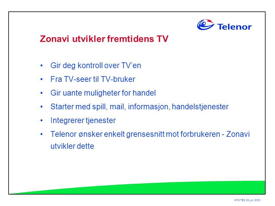 HFS/TBS 29.juni 2000 Zonavi utvikler fremtidens TV •Gir deg kontroll over TV'en •Fra TV-seer til TV-bruker •Gir uante muligheter for handel •Starter med spill, mail, informasjon, handelstjenester •Integrerer tjenester •Telenor ønsker enkelt grensesnitt mot forbrukeren - Zonavi utvikler dette