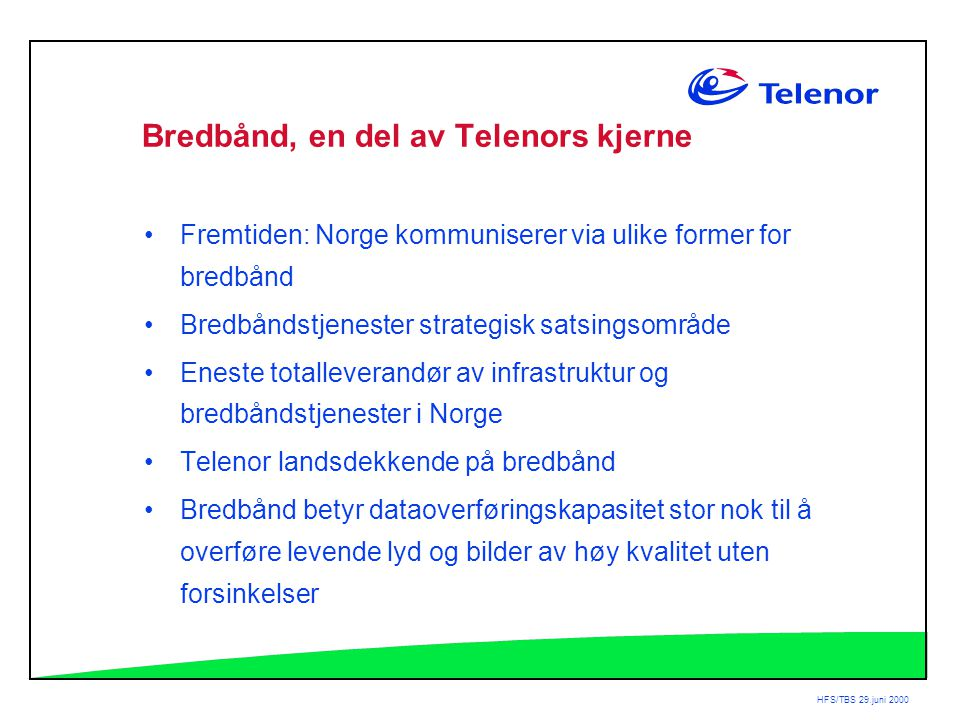 HFS/TBS 29.juni 2000 Bredbånd, en del av Telenors kjerne •Fremtiden: Norge kommuniserer via ulike former for bredbånd •Bredbåndstjenester strategisk satsingsområde •Eneste totalleverandør av infrastruktur og bredbåndstjenester i Norge •Telenor landsdekkende på bredbånd •Bredbånd betyr dataoverføringskapasitet stor nok til å overføre levende lyd og bilder av høy kvalitet uten forsinkelser