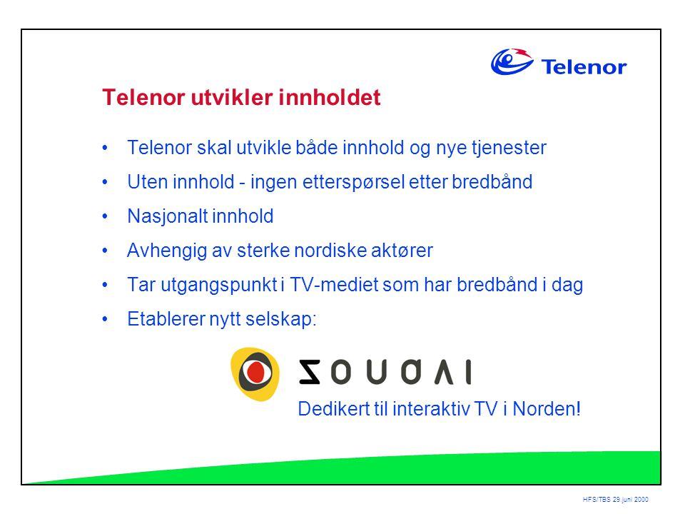 HFS/TBS 29.juni 2000 Telenor utvikler innholdet •Telenor skal utvikle både innhold og nye tjenester •Uten innhold - ingen etterspørsel etter bredbånd •Nasjonalt innhold •Avhengig av sterke nordiske aktører •Tar utgangspunkt i TV-mediet som har bredbånd i dag •Etablerer nytt selskap: Dedikert til interaktiv TV i Norden!