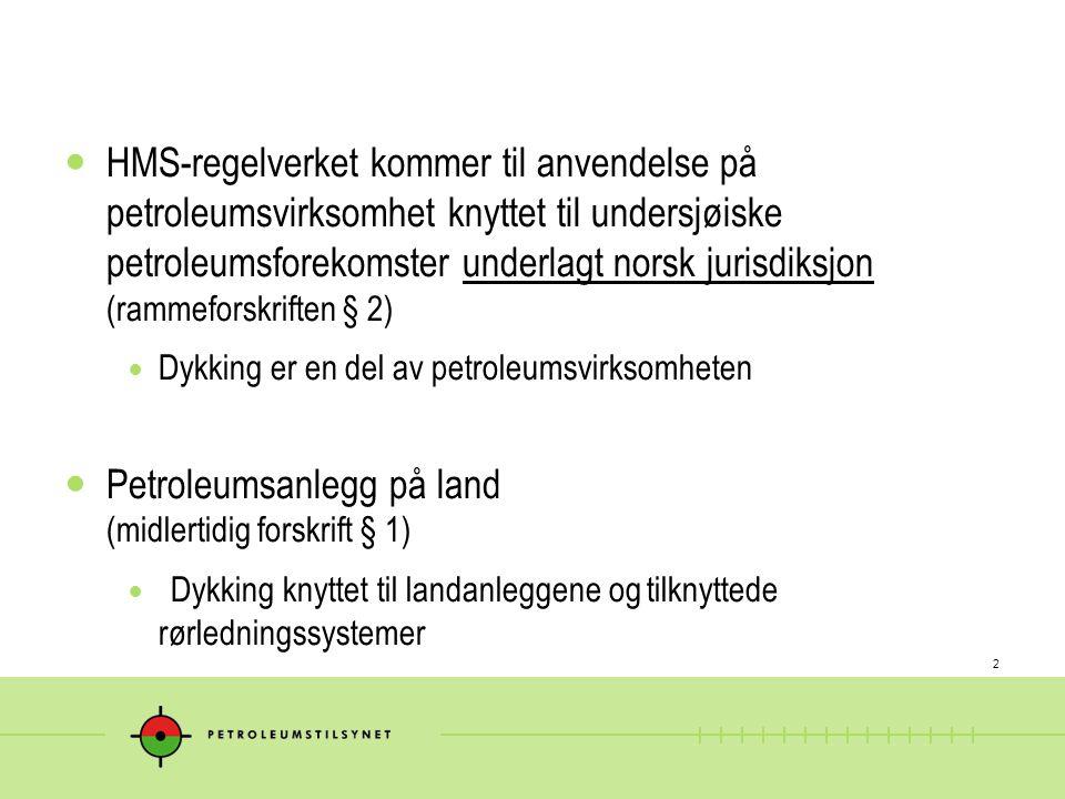 2  HMS-regelverket kommer til anvendelse på petroleumsvirksomhet knyttet til undersjøiske petroleumsforekomster underlagt norsk jurisdiksjon (rammeforskriften § 2)  Dykking er en del av petroleumsvirksomheten  Petroleumsanlegg på land (midlertidig forskrift § 1)  Dykking knyttet til landanleggene og tilknyttede rørledningssystemer