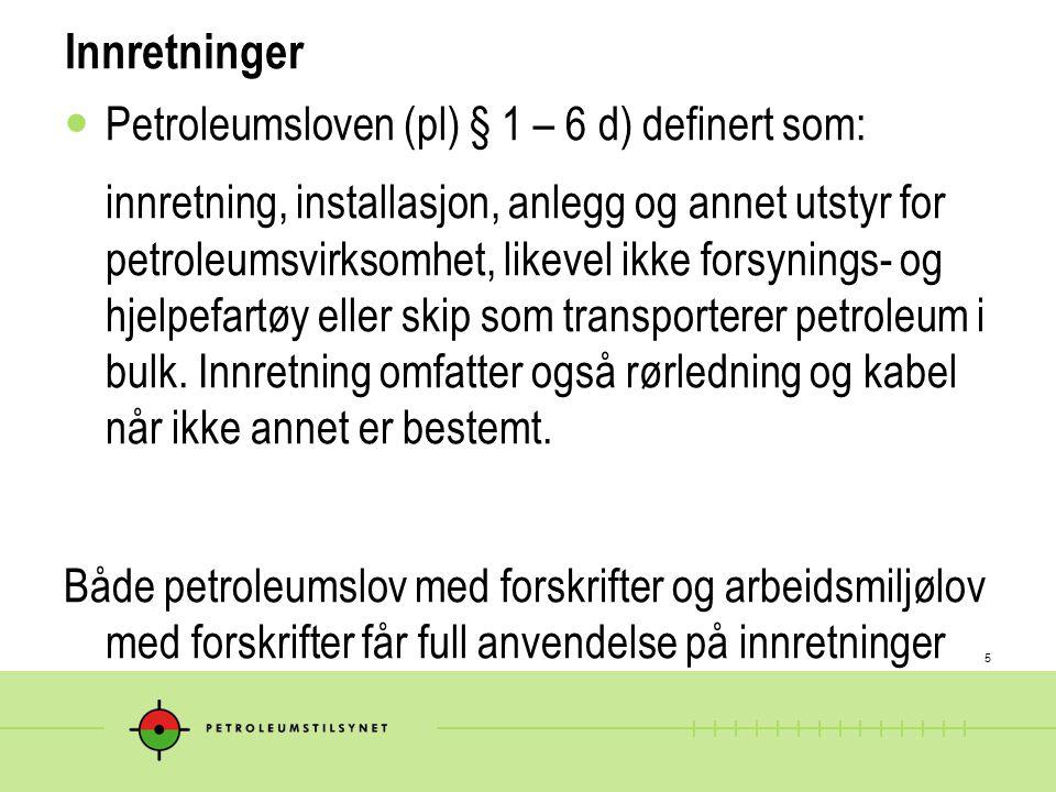 5 Innretninger  Petroleumsloven (pl) § 1 – 6 d) definert som: innretning, installasjon, anlegg og annet utstyr for petroleumsvirksomhet, likevel ikke forsynings- og hjelpefartøy eller skip som transporterer petroleum i bulk.