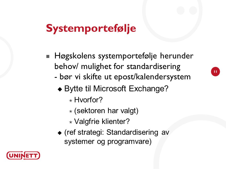 11 Systemportefølje  Høgskolens systemportefølje herunder behov/ mulighet for standardisering - bør vi skifte ut epost/kalendersystem  Bytte til Mic