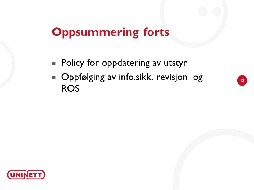 13 Oppsummering forts  Policy for oppdatering av utstyr  Oppfølging av info.sikk. revisjon og ROS