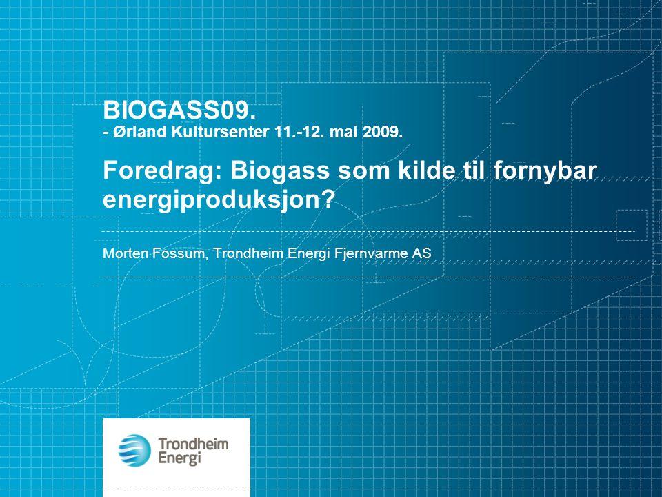 BIOGASS09. - Ørland Kultursenter 11.-12. mai 2009. Foredrag: Biogass som kilde til fornybar energiproduksjon? Morten Fossum, Trondheim Energi Fjernvar
