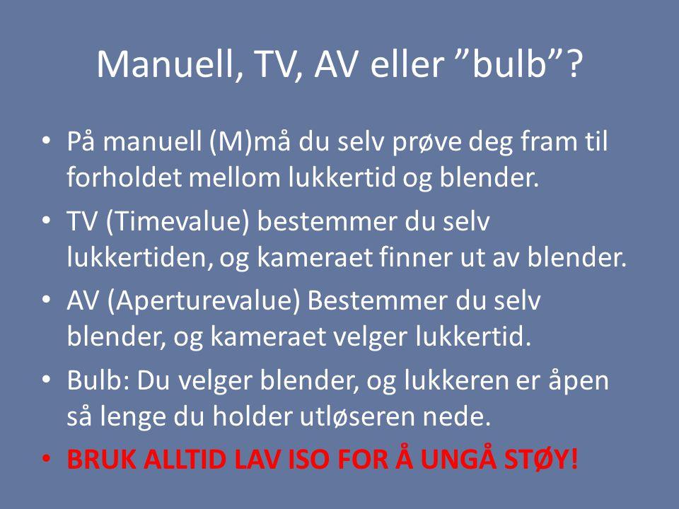 """Manuell, TV, AV eller """"bulb""""? • På manuell (M)må du selv prøve deg fram til forholdet mellom lukkertid og blender. • TV (Timevalue) bestemmer du selv"""