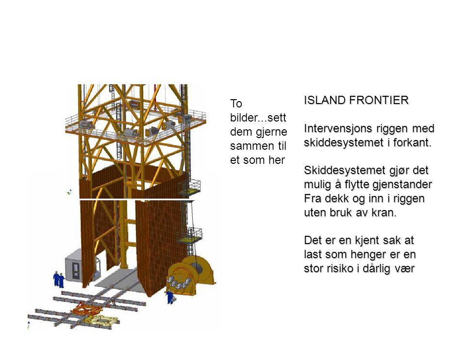ISLAND FRONTIER Intervensjons riggen med skiddesystemet i forkant. Skiddesystemet gjør det mulig å flytte gjenstander Fra dekk og inn i riggen uten br