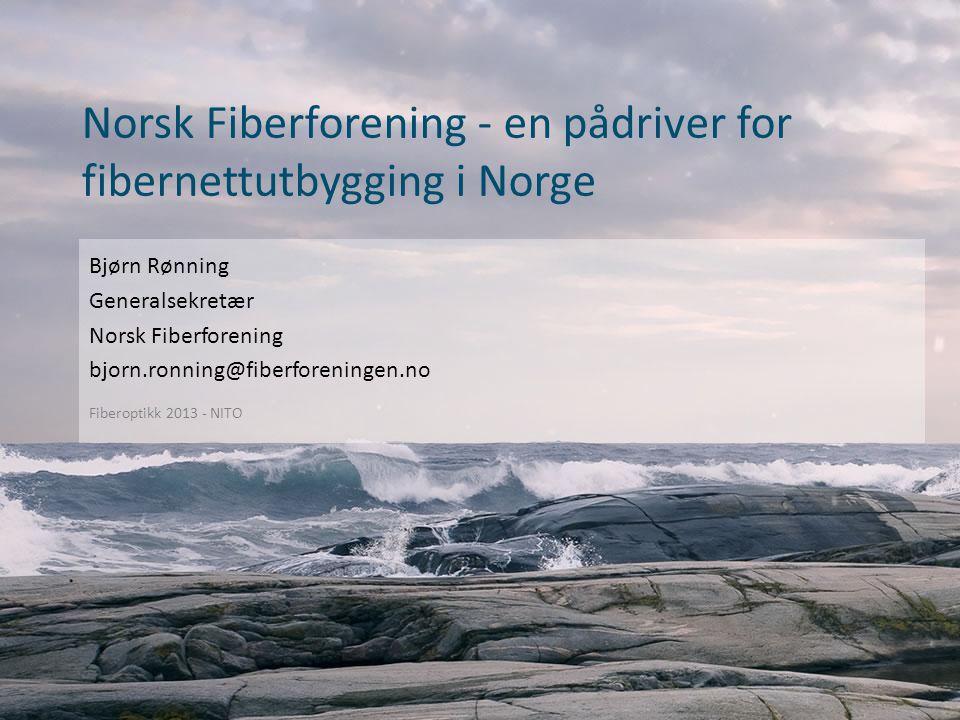 Norsk Fiberforening - en pådriver for fibernettutbygging i Norge Fiberoptikk 2013 - NITO Bjørn Rønning Generalsekretær Norsk Fiberforening bjorn.ronning@fiberforeningen.no