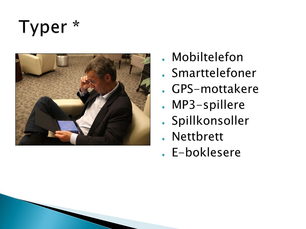 ● Mobiltelefon ● Smarttelefoner ● GPS-mottakere ● MP3-spillere ● Spillkonsoller ● Nettbrett ● E-boklesere