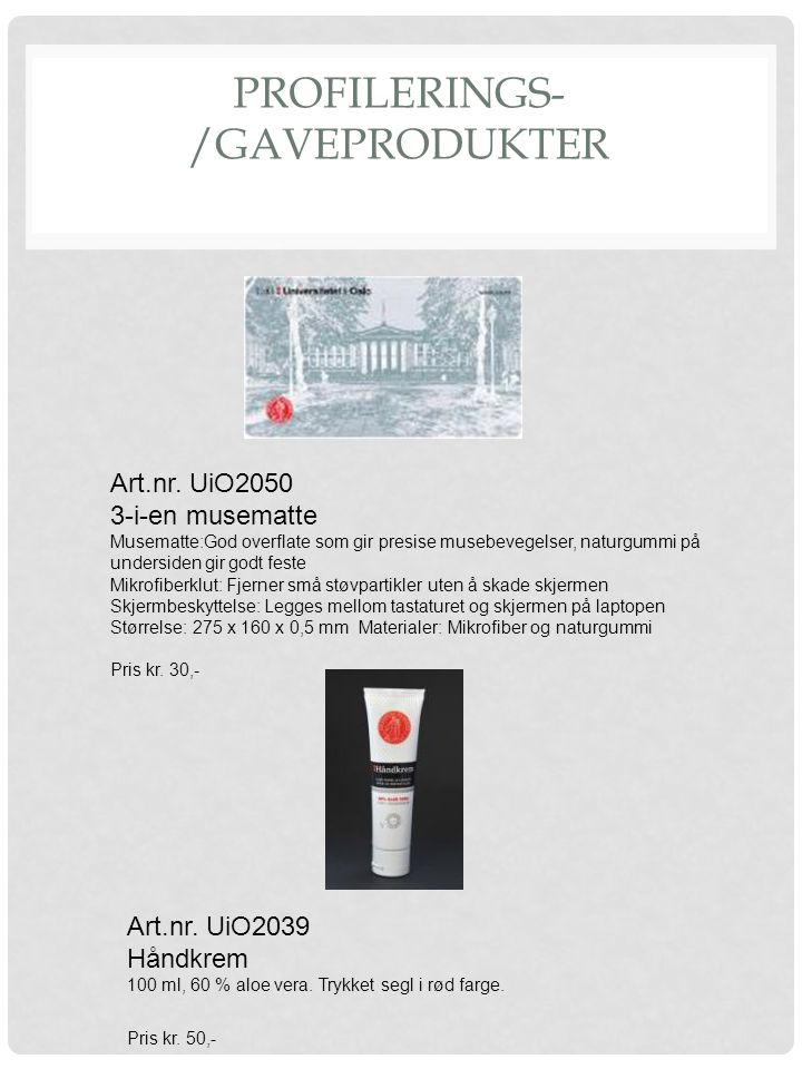 PROFILERINGS- /GAVEPRODUKTER Art.nr. UiO2039 Håndkrem 100 ml, 60 % aloe vera. Trykket segl i rød farge. Pris kr. 50,- Art.nr. UiO2050 3-i-en musematte