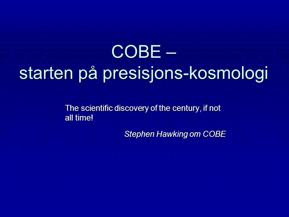 COBE – starten på presisjons-kosmologi The scientific discovery of the century, if not all time.