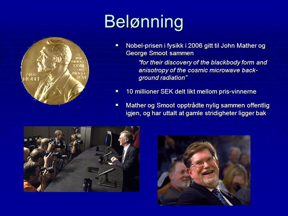Belønning  Nobel-prisen i fysikk i 2006 gitt til John Mather og George Smoot sammen for their discovery of the blackbody form and anisotropy of the cosmic microwave back- ground radiation  10 millioner SEK delt likt mellom pris-vinnerne  Mather og Smoot opptrådte nylig sammen offentlig igjen, og har uttalt at gamle stridigheter ligger bak